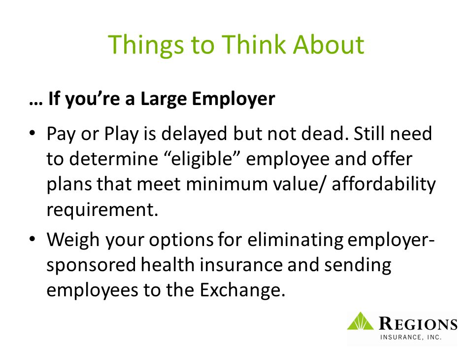 "Things to Think About … If you're a Large Employer Pay or Play is delayed but not dead. Still need to determine ""eligible"" employee and offer plans th"