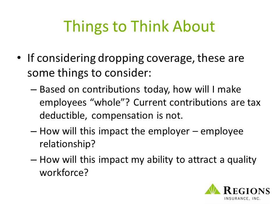 Things to Think About If considering dropping coverage, these are some things to consider: – Based on contributions today, how will I make employees ""