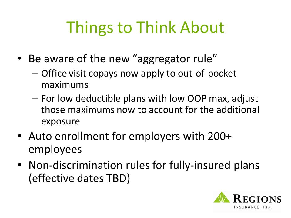 "Things to Think About Be aware of the new ""aggregator rule"" – Office visit copays now apply to out-of-pocket maximums – For low deductible plans with"