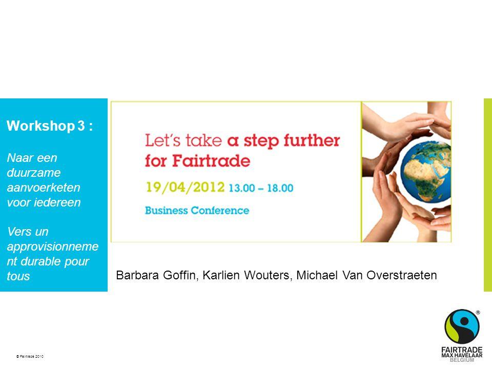© Fairtrade 2010 Barbara Goffin, Karlien Wouters, Michael Van Overstraeten Workshop 3 : Naar een duurzame aanvoerketen voor iedereen Vers un approvisionneme nt durable pour tous