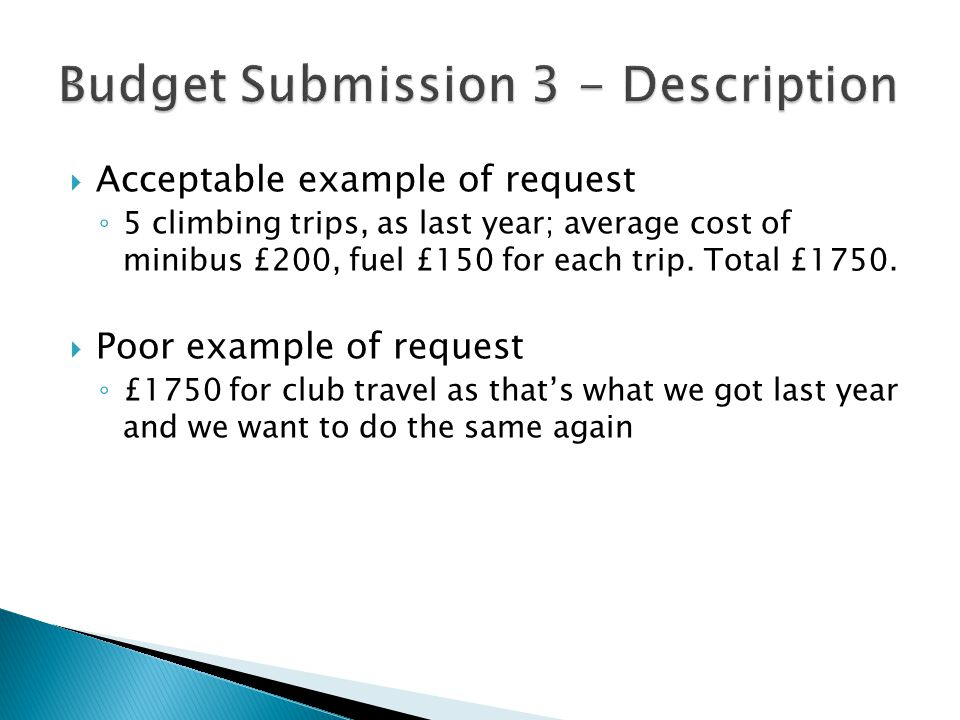  Acceptable example of request ◦ 5 climbing trips, as last year; average cost of minibus £200, fuel £150 for each trip.