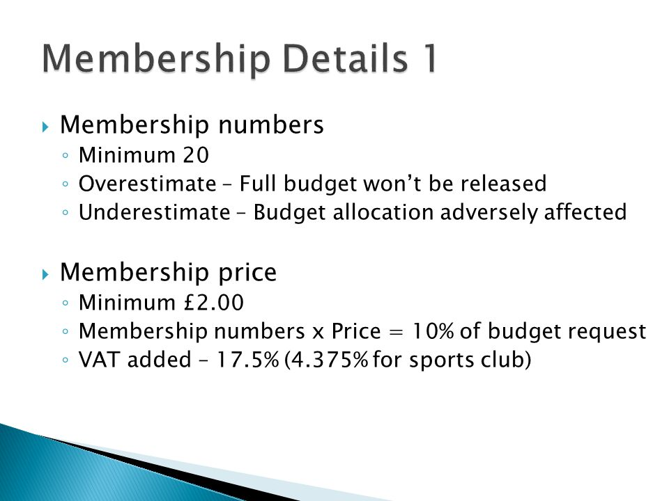  Membership numbers ◦ Minimum 20 ◦ Overestimate – Full budget won't be released ◦ Underestimate – Budget allocation adversely affected  Membership price ◦ Minimum £2.00 ◦ Membership numbers x Price = 10% of budget request ◦ VAT added – 17.5% (4.375% for sports club)