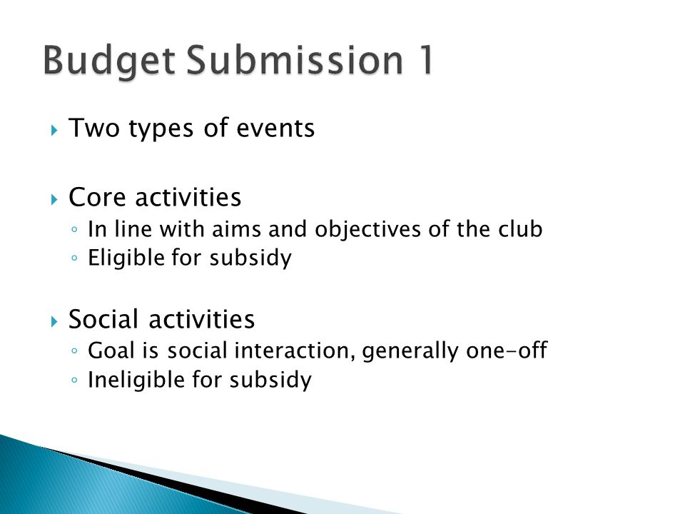  Two types of events  Core activities ◦ In line with aims and objectives of the club ◦ Eligible for subsidy  Social activities ◦ Goal is social interaction, generally one-off ◦ Ineligible for subsidy