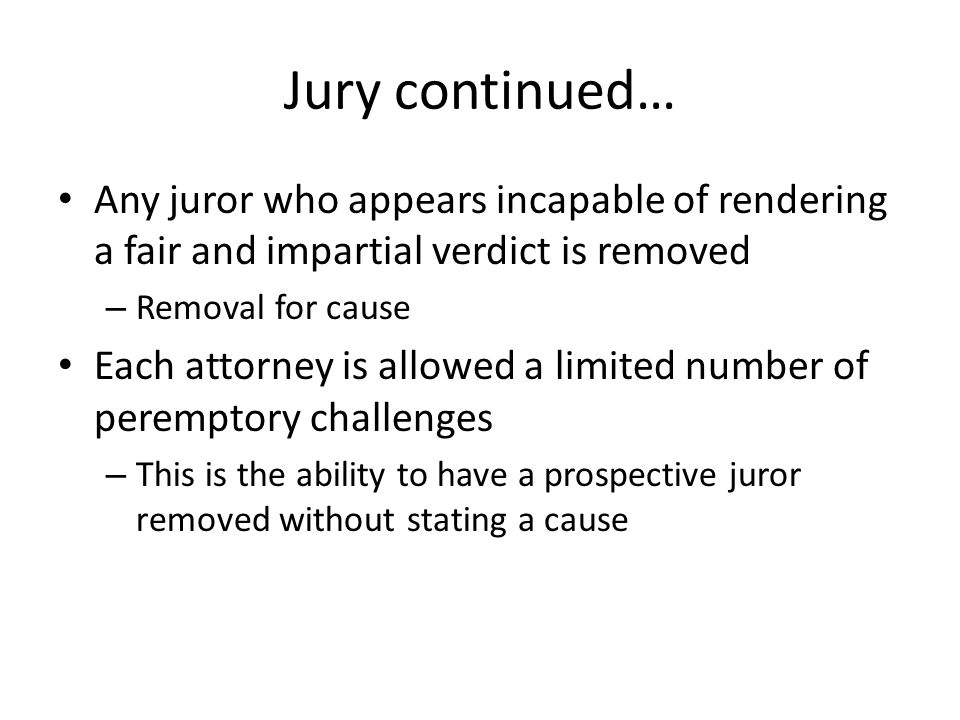 Jury continued… Any juror who appears incapable of rendering a fair and impartial verdict is removed – Removal for cause Each attorney is allowed a li
