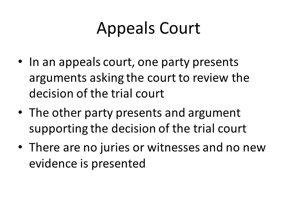 Appeals Court In an appeals court, one party presents arguments asking the court to review the decision of the trial court The other party presents an