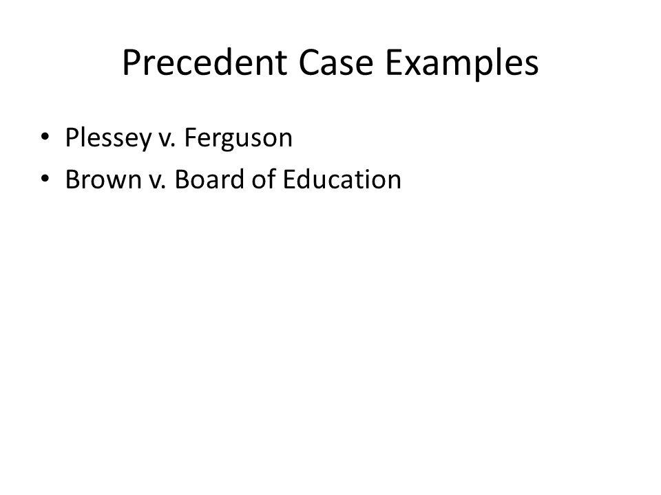 Precedent Case Examples Plessey v. Ferguson Brown v. Board of Education