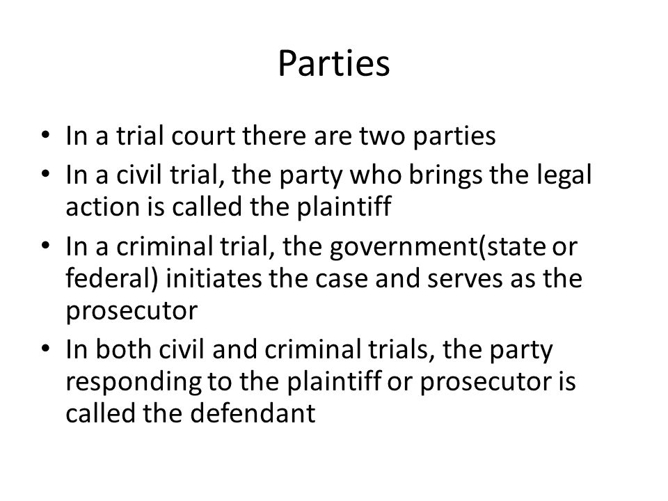 Parties In a trial court there are two parties In a civil trial, the party who brings the legal action is called the plaintiff In a criminal trial, th