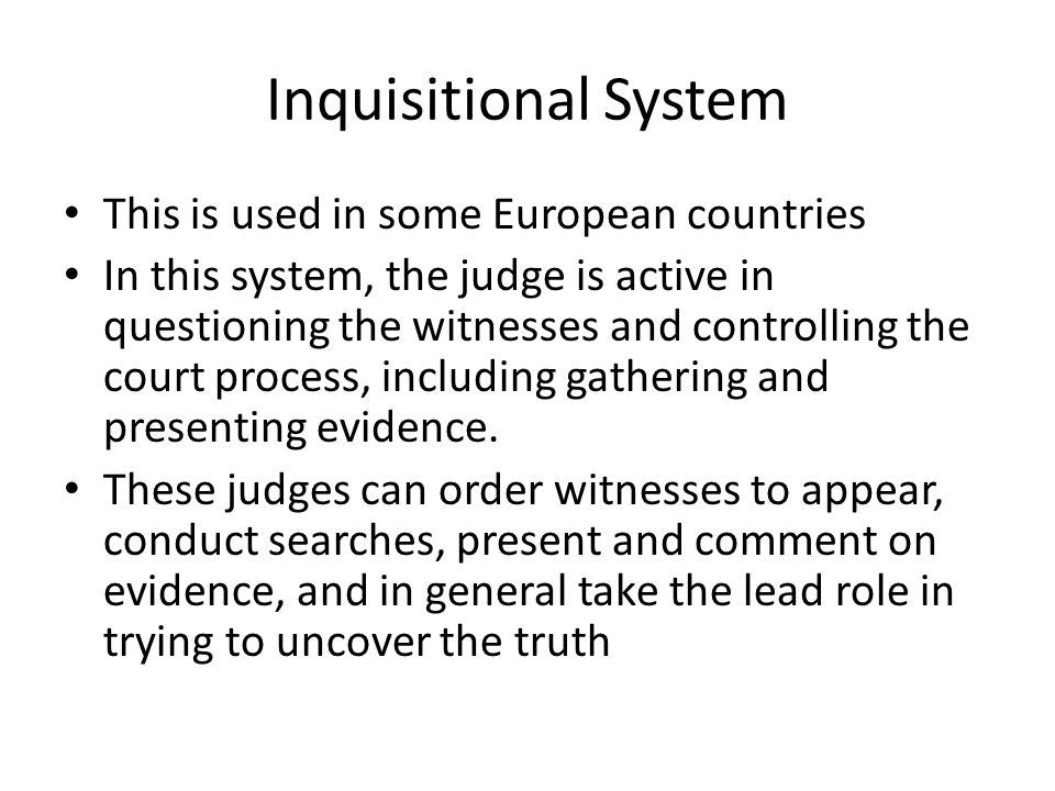 Inquisitional System This is used in some European countries In this system, the judge is active in questioning the witnesses and controlling the cour
