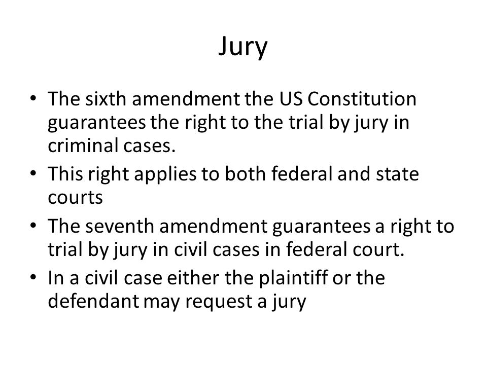 Jury The sixth amendment the US Constitution guarantees the right to the trial by jury in criminal cases. This right applies to both federal and state