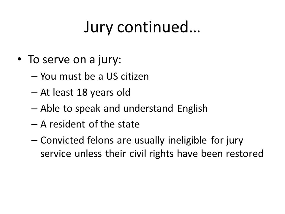 Jury continued… Once selected jurors are assigned to specific cases after being screened through a process known as the Voir dire examination – In this process, opposing lawyers question each perspective juror to discover any prejudices or preconceived opinions concerning the case.