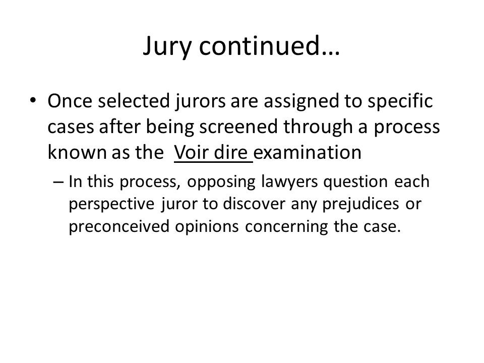Jury continued… Any juror who appears incapable of rendering a fair and impartial verdict is removed – Removal for cause Each attorney is allowed a limited number of peremptory challenges – This is the ability to have a prospective juror removed without stating a cause