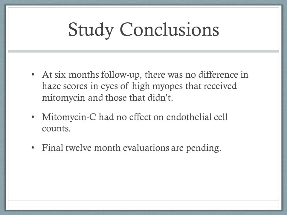 Study Conclusions At six months follow-up, there was no difference in haze scores in eyes of high myopes that received mitomycin and those that didn't.