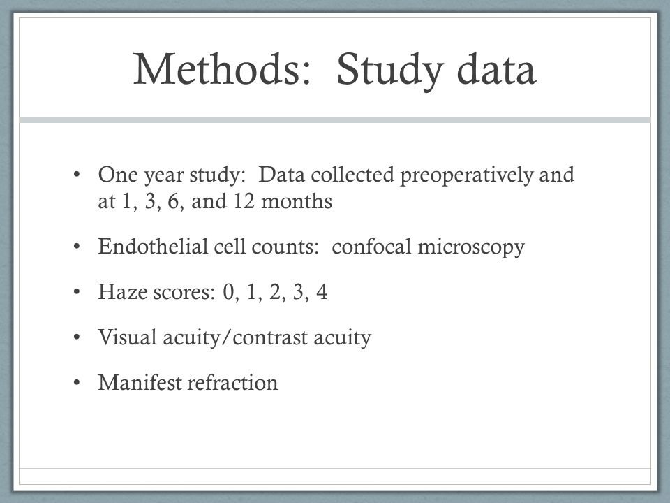 Methods: Study data One year study: Data collected preoperatively and at 1, 3, 6, and 12 months Endothelial cell counts: confocal microscopy Haze scores: 0, 1, 2, 3, 4 Visual acuity/contrast acuity Manifest refraction