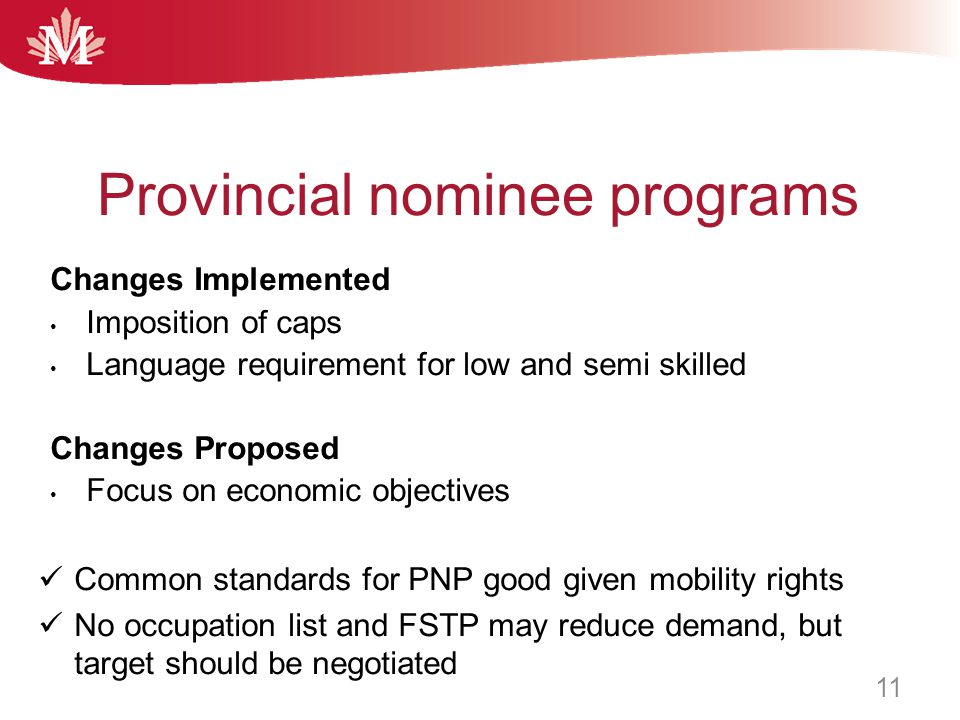 Changes Implemented Imposition of caps Language requirement for low and semi skilled Changes Proposed Focus on economic objectives Common standards for PNP good given mobility rights No occupation list and FSTP may reduce demand, but target should be negotiated Provincial nominee programs 11