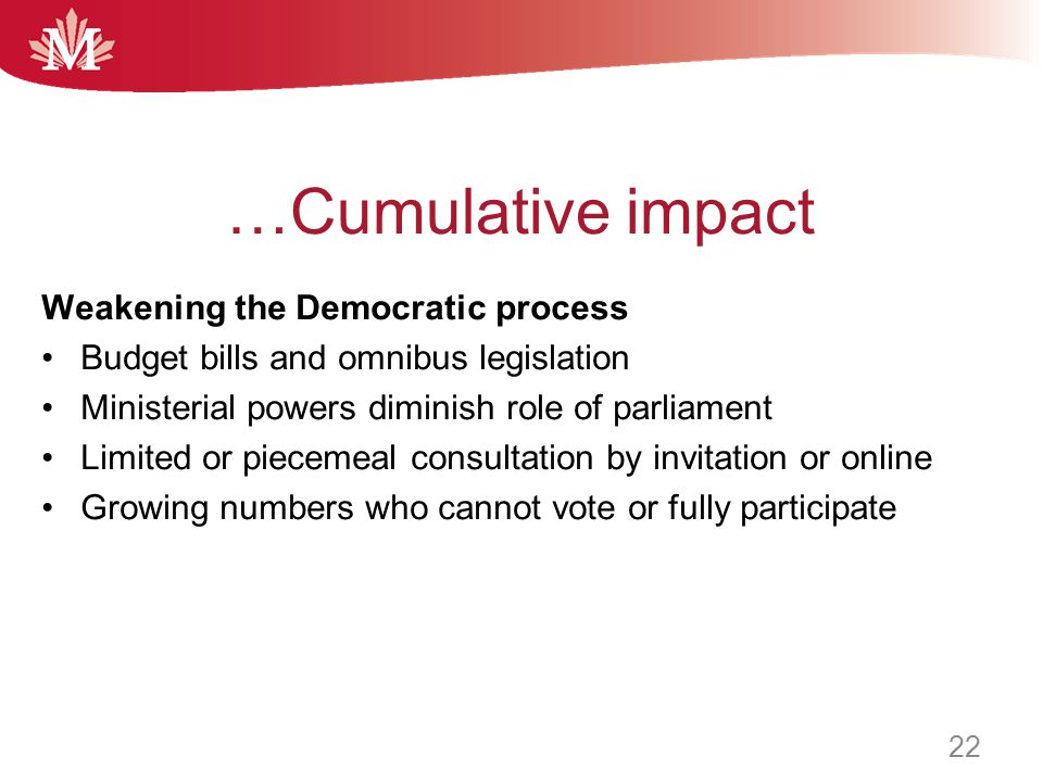 …Cumulative impact Weakening the Democratic process Budget bills and omnibus legislation Ministerial powers diminish role of parliament Limited or piecemeal consultation by invitation or online Growing numbers who cannot vote or fully participate 22