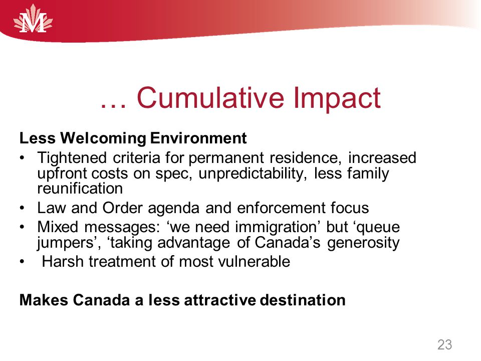 … Cumulative Impact Less Welcoming Environment Tightened criteria for permanent residence, increased upfront costs on spec, unpredictability, less family reunification Law and Order agenda and enforcement focus Mixed messages: 'we need immigration' but 'queue jumpers', 'taking advantage of Canada's generosity Harsh treatment of most vulnerable Makes Canada a less attractive destination 23