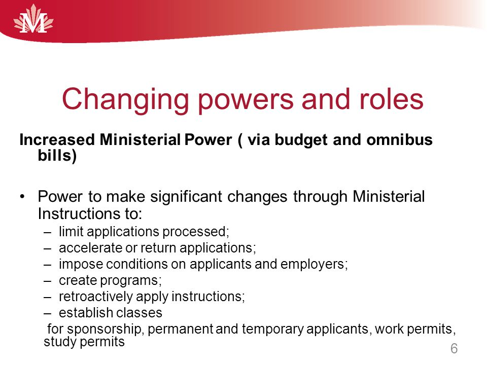 Increased Ministerial Power ( via budget and omnibus bills) Power to make significant changes through Ministerial Instructions to: –limit applications
