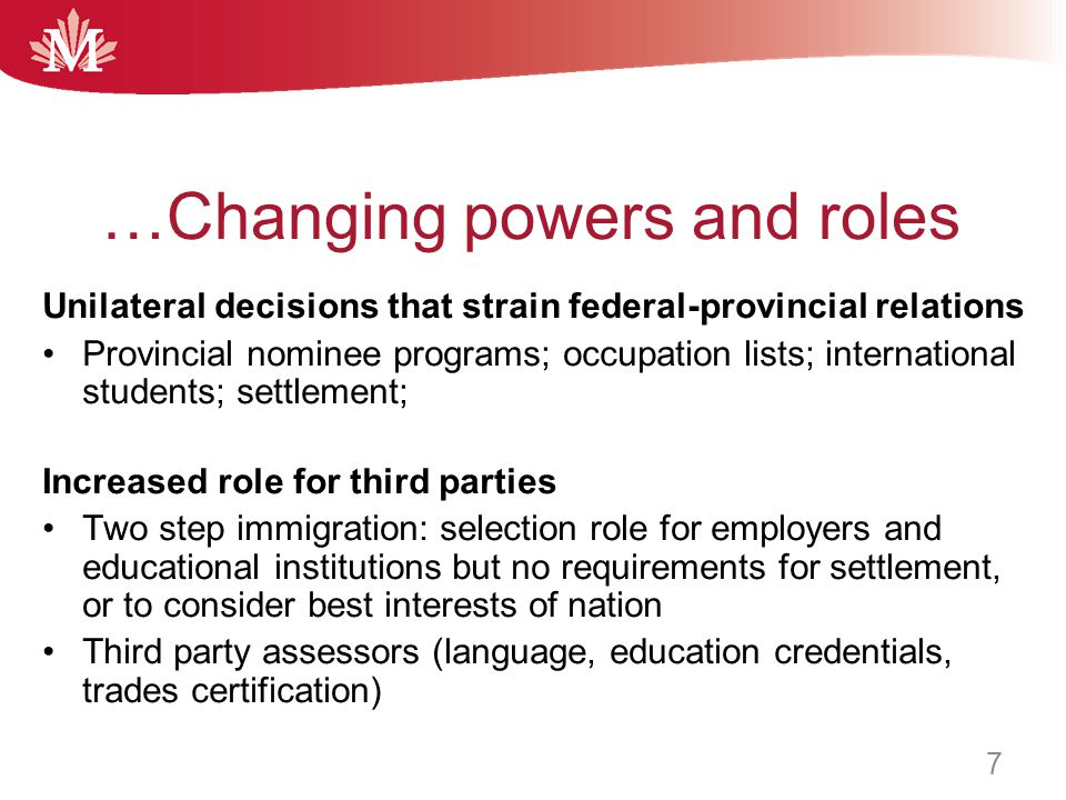 …Changing powers and roles Unilateral decisions that strain federal-provincial relations Provincial nominee programs; occupation lists; international students; settlement; Increased role for third parties Two step immigration: selection role for employers and educational institutions but no requirements for settlement, or to consider best interests of nation Third party assessors (language, education credentials, trades certification) 7