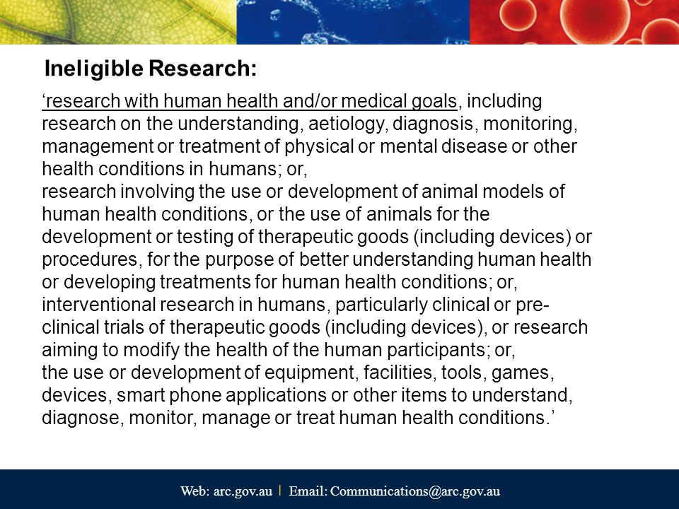 Web: arc.gov.au I Email: Communications@arc.gov.au 'research with human health and/or medical goals, including research on the understanding, aetiology, diagnosis, monitoring, management or treatment of physical or mental disease or other health conditions in humans; or, research involving the use or development of animal models of human health conditions, or the use of animals for the development or testing of therapeutic goods (including devices) or procedures, for the purpose of better understanding human health or developing treatments for human health conditions; or, interventional research in humans, particularly clinical or pre- clinical trials of therapeutic goods (including devices), or research aiming to modify the health of the human participants; or, the use or development of equipment, facilities, tools, games, devices, smart phone applications or other items to understand, diagnose, monitor, manage or treat human health conditions.' Ineligible Research: