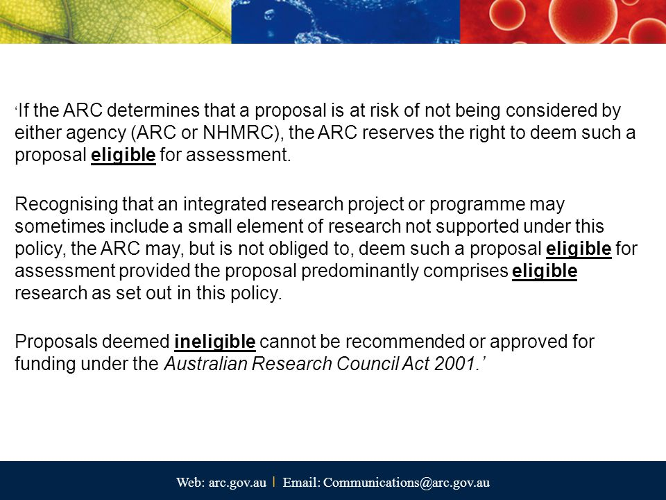 Web: arc.gov.au I Email: Communications@arc.gov.au ' If the ARC determines that a proposal is at risk of not being considered by either agency (ARC or NHMRC), the ARC reserves the right to deem such a proposal eligible for assessment.