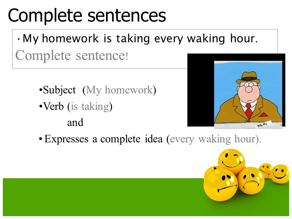 Complete sentences My homework is taking every waking hour.