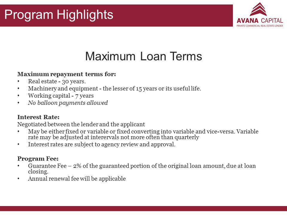 Program Highlights Maximum Loan Terms Maximum repayment terms for: Real estate - 30 years. Machinery and equipment - the lesser of 15 years or its use