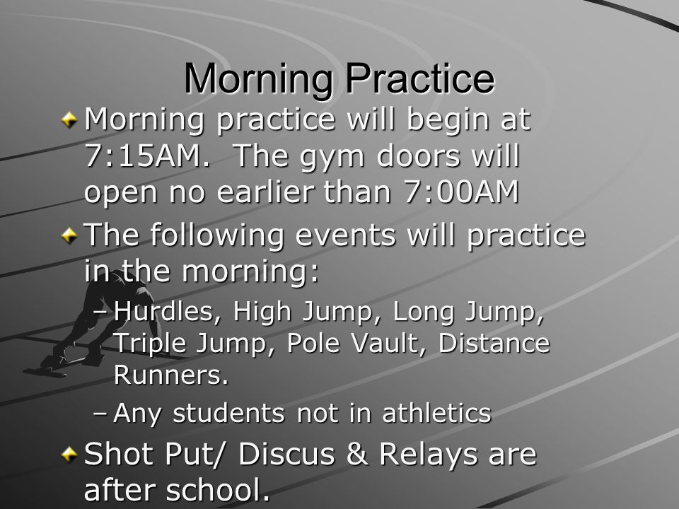 Morning Practice Morning practice will begin at 7:15AM. The gym doors will open no earlier than 7:00AM The following events will practice in the morni
