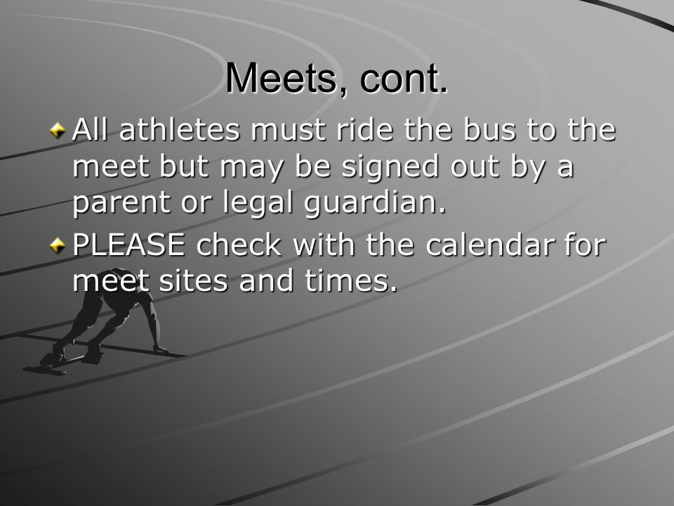 Meets, cont. All athletes must ride the bus to the meet but may be signed out by a parent or legal guardian. PLEASE check with the calendar for meet s