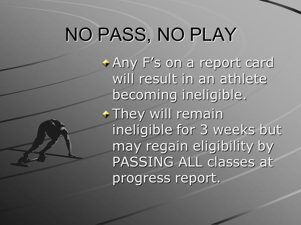 NO PASS, NO PLAY Any F's on a report card will result in an athlete becoming ineligible. They will remain ineligible for 3 weeks but may regain eligib