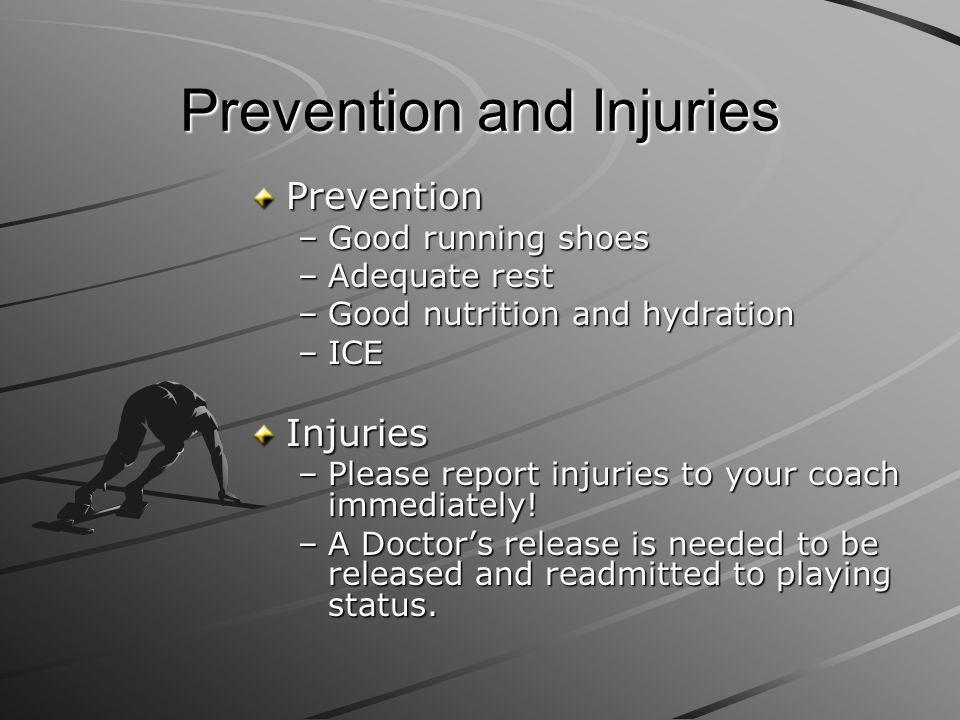 Prevention and Injuries Prevention –Good running shoes –Adequate rest –Good nutrition and hydration –ICE Injuries –Please report injuries to your coac