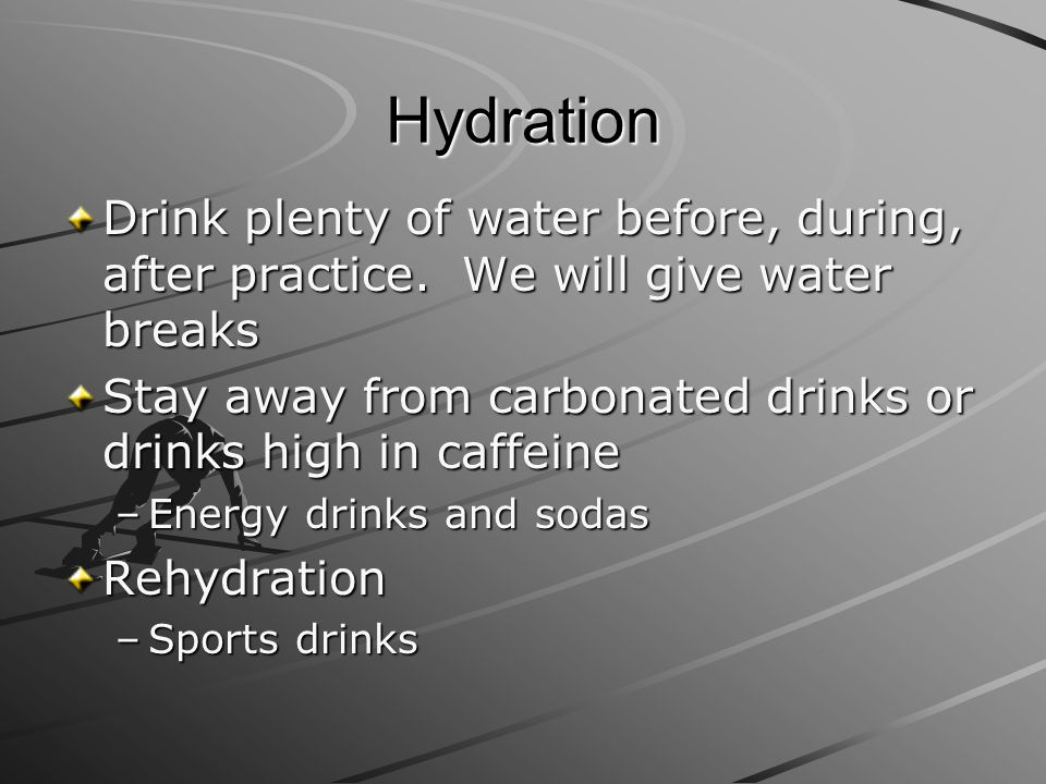 Hydration Drink plenty of water before, during, after practice. We will give water breaks Stay away from carbonated drinks or drinks high in caffeine