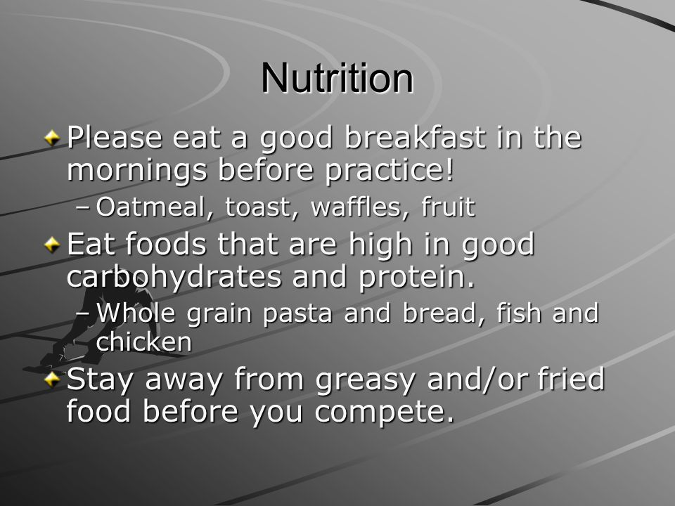 Nutrition Please eat a good breakfast in the mornings before practice! –Oatmeal, toast, waffles, fruit Eat foods that are high in good carbohydrates a