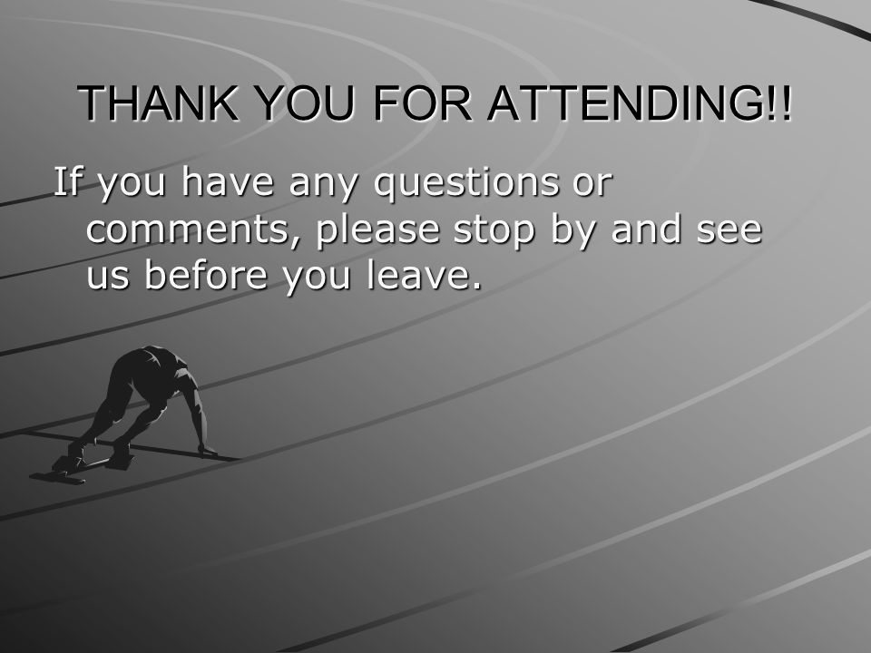 THANK YOU FOR ATTENDING!! If you have any questions or comments, please stop by and see us before you leave.