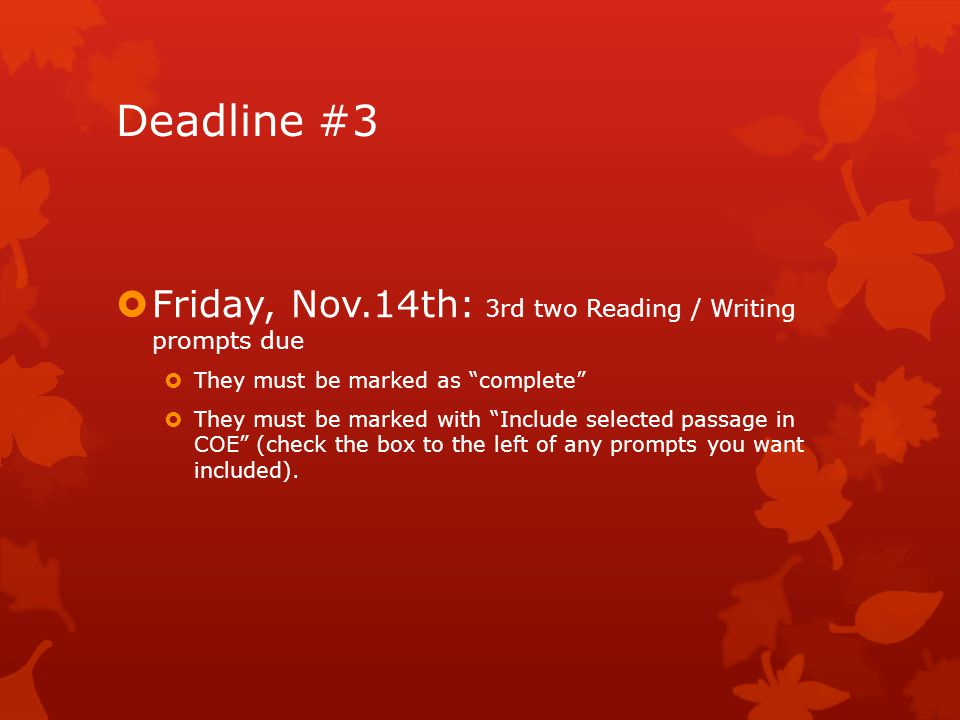 Deadline #3  Friday, Nov.14th: 3rd two Reading / Writing prompts due  They must be marked as complete  They must be marked with Include selected passage in COE (check the box to the left of any prompts you want included).