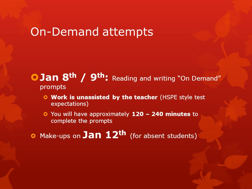 On-Demand attempts  Jan 8 th / 9 th : Reading and writing On Demand prompts  Work is unassisted by the teacher (HSPE style test expectations)  You will have approximately 120 – 240 minutes to complete the prompts  Make-ups on Jan 12 th (for absent students)