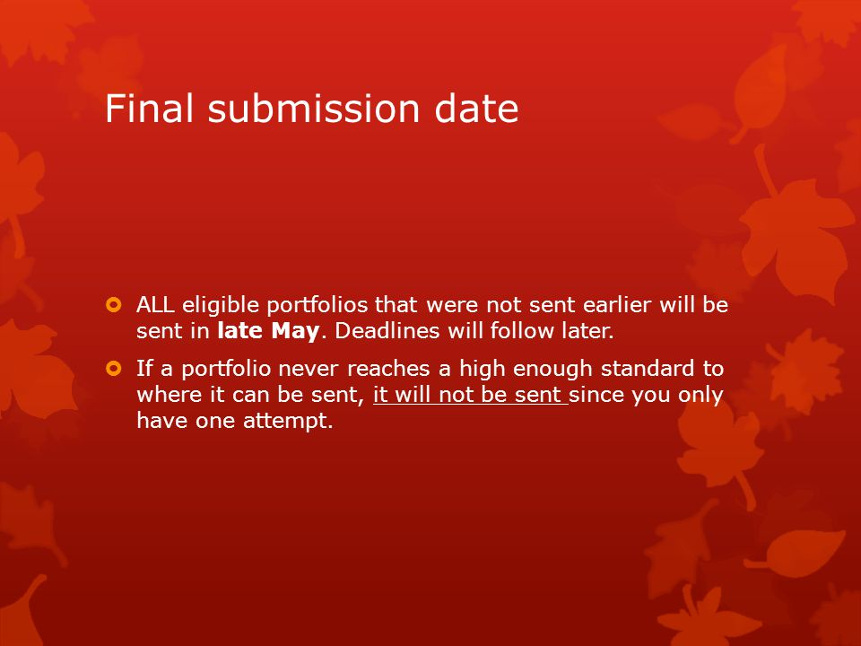 Final submission date  ALL eligible portfolios that were not sent earlier will be sent in late May. Deadlines will follow later.  If a portfolio nev