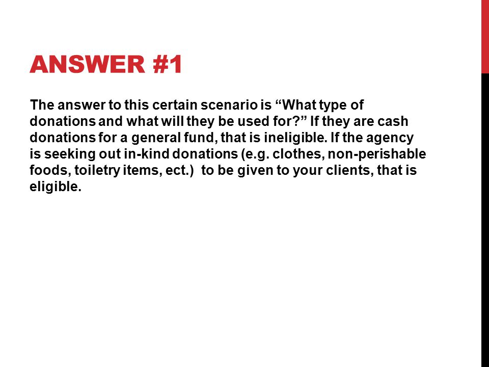 ANSWER #1 The answer to this certain scenario is What type of donations and what will they be used for If they are cash donations for a general fund, that is ineligible.