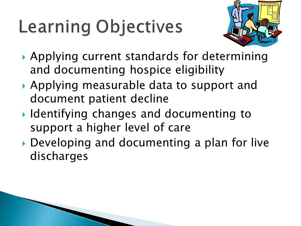  Applying current standards for determining and documenting hospice eligibility  Applying measurable data to support and document patient decline  Identifying changes and documenting to support a higher level of care  Developing and documenting a plan for live discharges