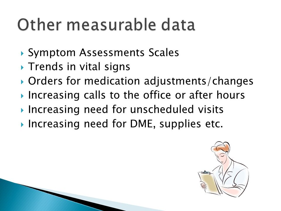  Symptom Assessments Scales  Trends in vital signs  Orders for medication adjustments/changes  Increasing calls to the office or after hours  Increasing need for unscheduled visits  Increasing need for DME, supplies etc.