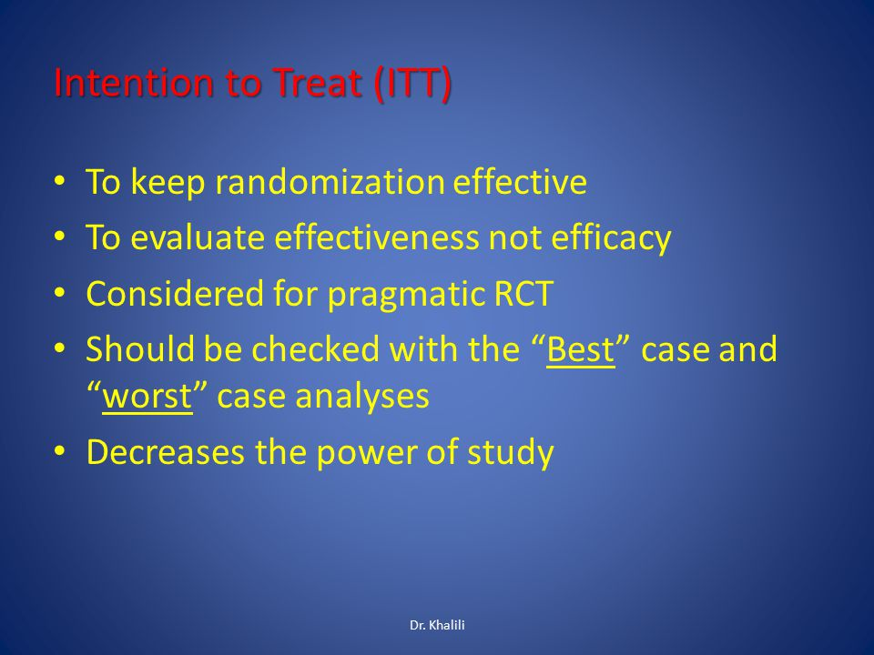 Intention to Treat (ITT) To keep randomization effective To evaluate effectiveness not efficacy Considered for pragmatic RCT Should be checked with the Best case and worst case analyses Decreases the power of study Dr.