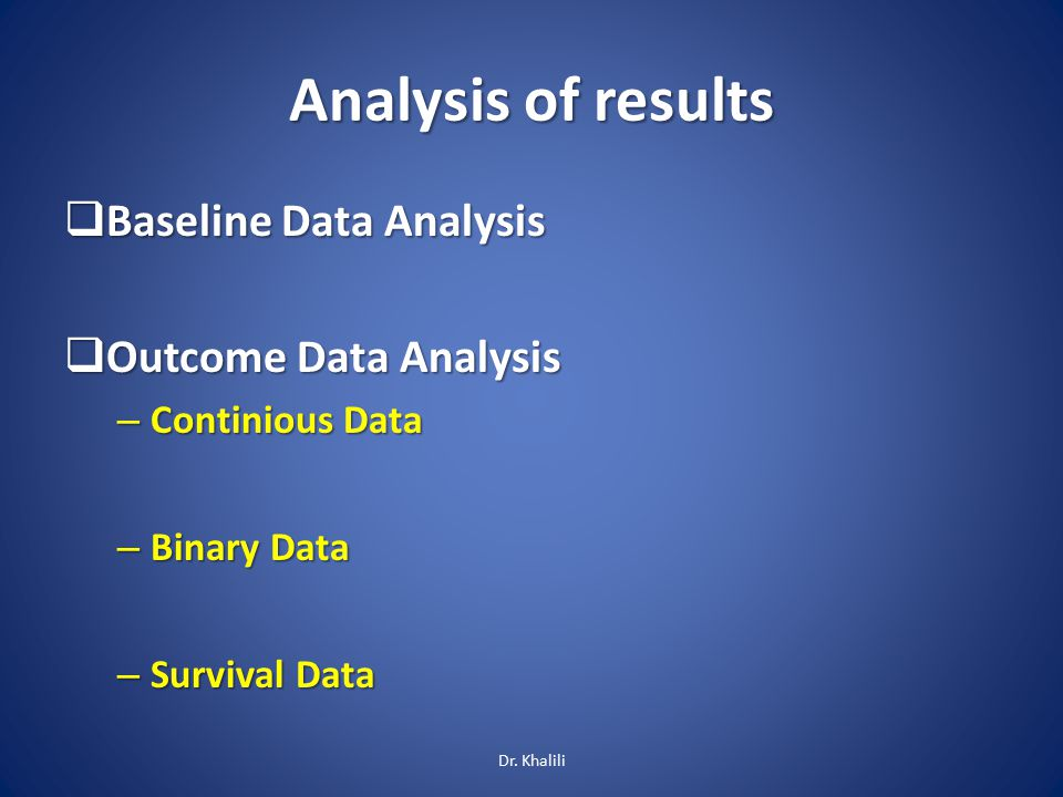  Baseline Data Analysis  Outcome Data Analysis – Continious Data – Binary Data – Survival Data Analysis of results Dr. Khalili