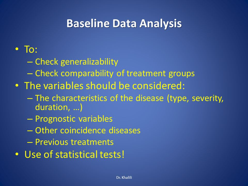 Baseline Data Analysis To: – Check generalizability – Check comparability of treatment groups The variables should be considered: – The characteristics of the disease (type, severity, duration, …) – Prognostic variables – Other coincidence diseases – Previous treatments Use of statistical tests.