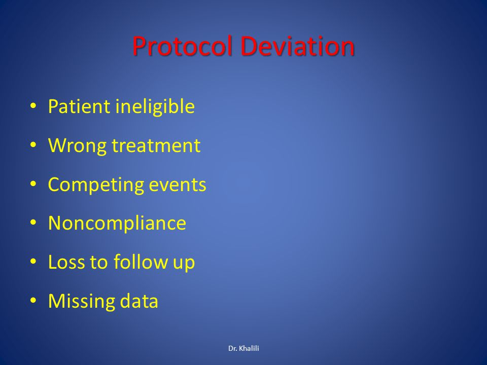 Protocol Deviation Patient ineligible Wrong treatment Competing events Noncompliance Loss to follow up Missing data Dr. Khalili