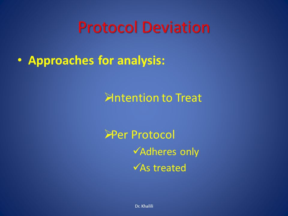 Protocol Deviation Approaches for analysis:  Intention to Treat  Per Protocol Adheres only As treated Dr. Khalili