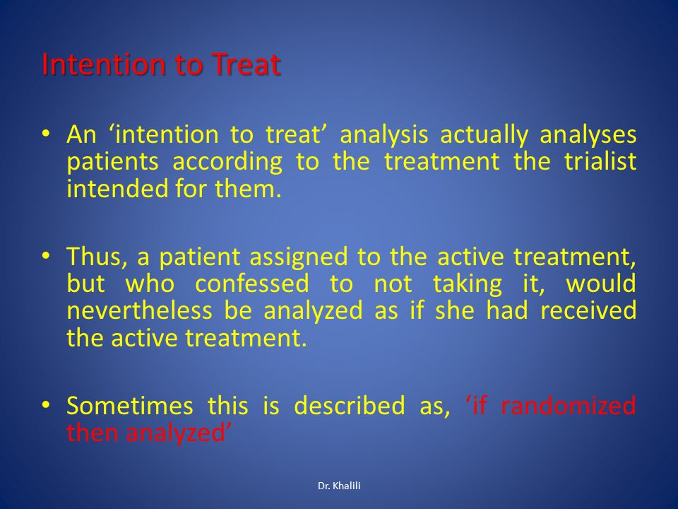Intention to Treat An 'intention to treat' analysis actually analyses patients according to the treatment the trialist intended for them. Thus, a pati