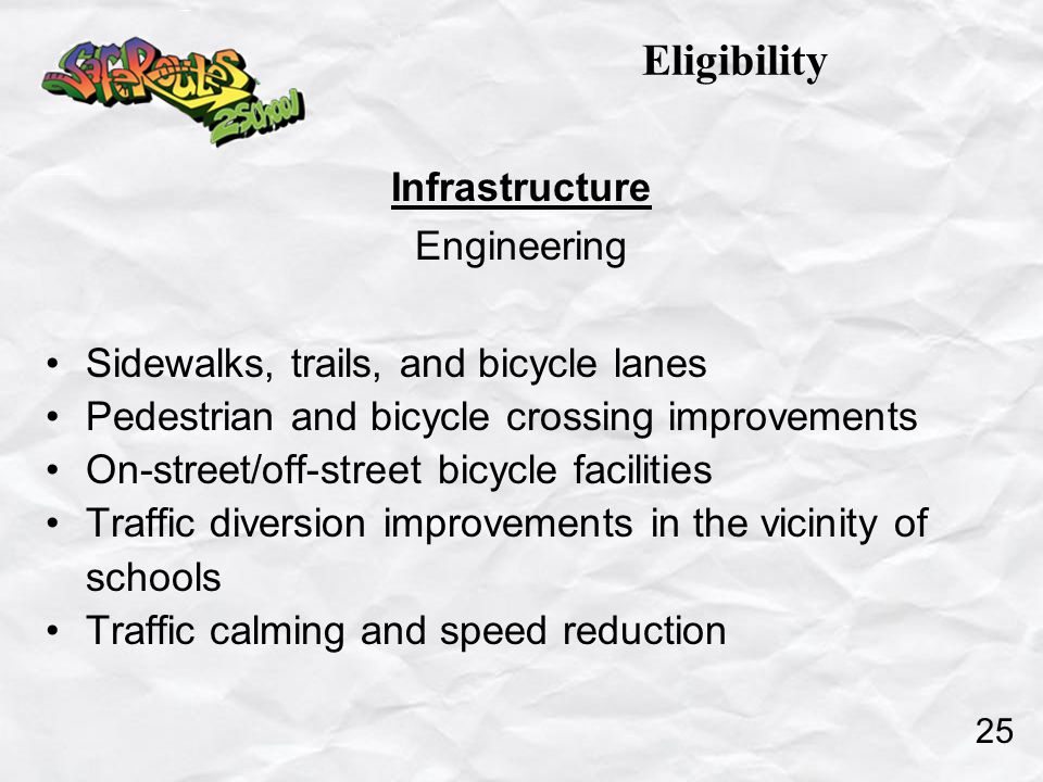 Infrastructure Engineering Sidewalks, trails, and bicycle lanes Pedestrian and bicycle crossing improvements On-street/off-street bicycle facilities Traffic diversion improvements in the vicinity of schools Traffic calming and speed reduction Eligibility 25
