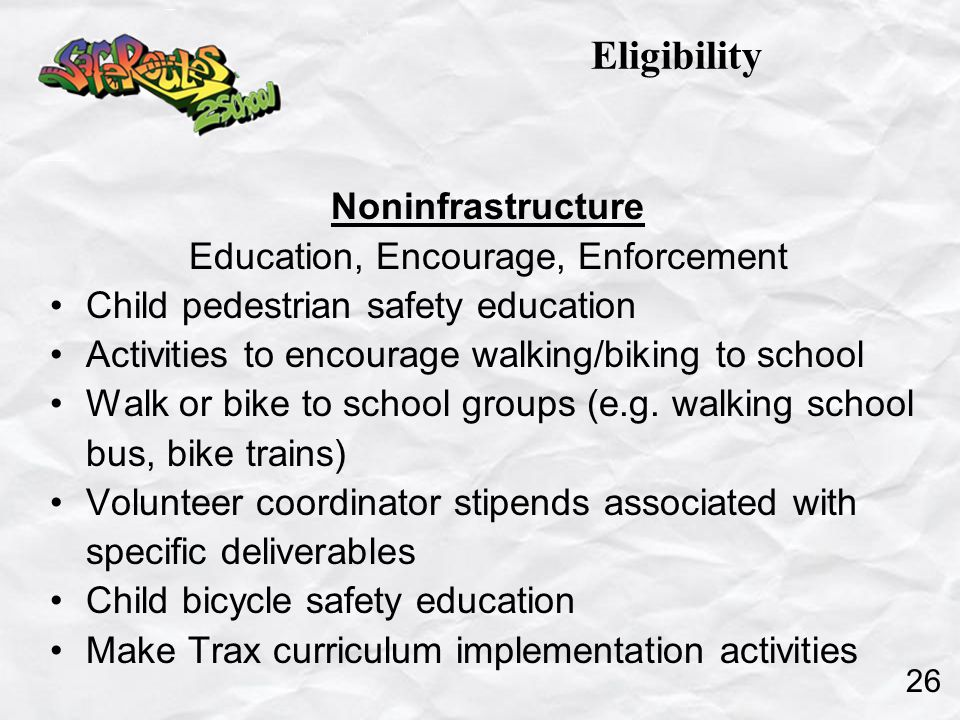 Noninfrastructure Education, Encourage, Enforcement Child pedestrian safety education Activities to encourage walking/biking to school Walk or bike to school groups (e.g.