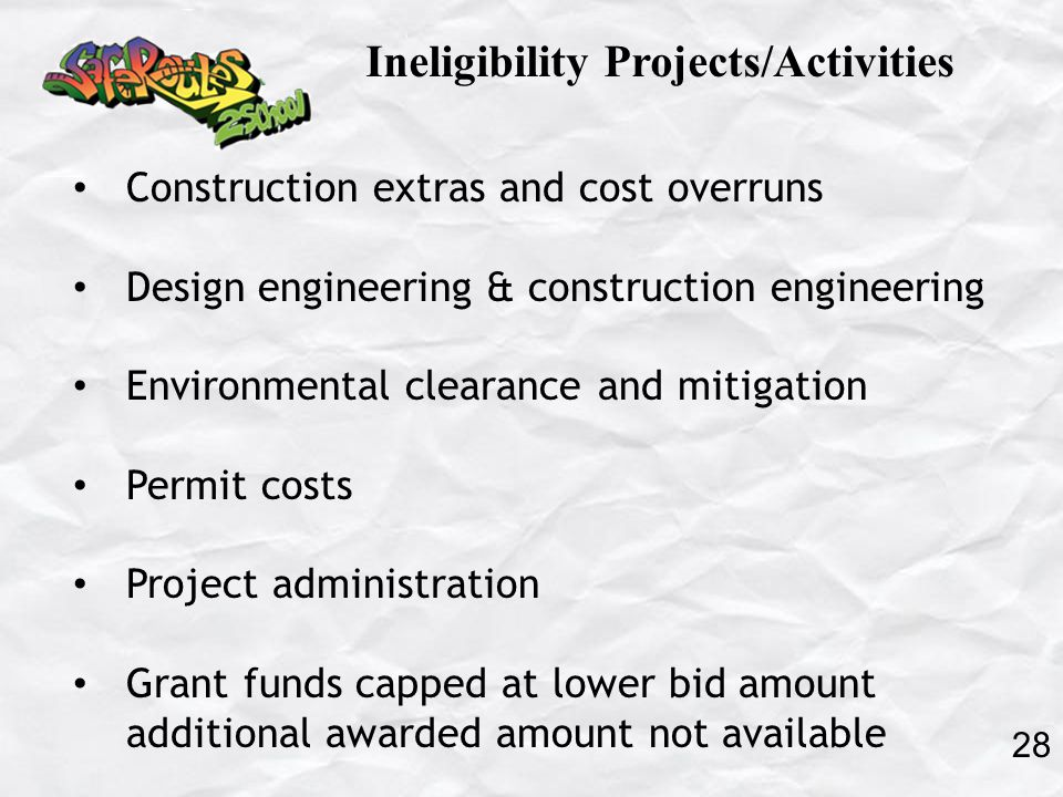Construction extras and cost overruns Design engineering & construction engineering Environmental clearance and mitigation Permit costs Project administration Grant funds capped at lower bid amount additional awarded amount not available 28 Ineligibility Projects/Activities