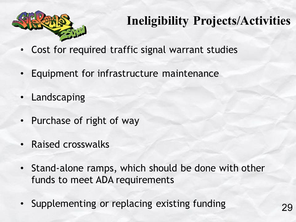 Cost for required traffic signal warrant studies Equipment for infrastructure maintenance Landscaping Purchase of right of way Raised crosswalks Stand-alone ramps, which should be done with other funds to meet ADA requirements Supplementing or replacing existing funding Ineligibility Projects/Activities 29