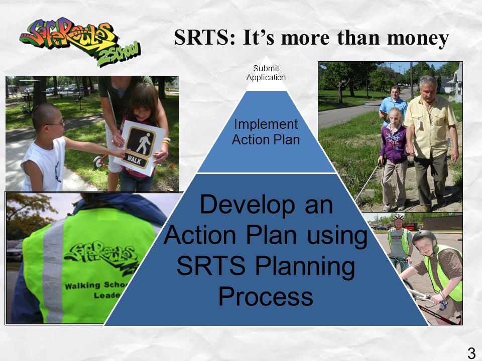SRTS: It's more than money Submit Application Implement Action Plan Develop an Action Plan using SRTS Planning Process 3